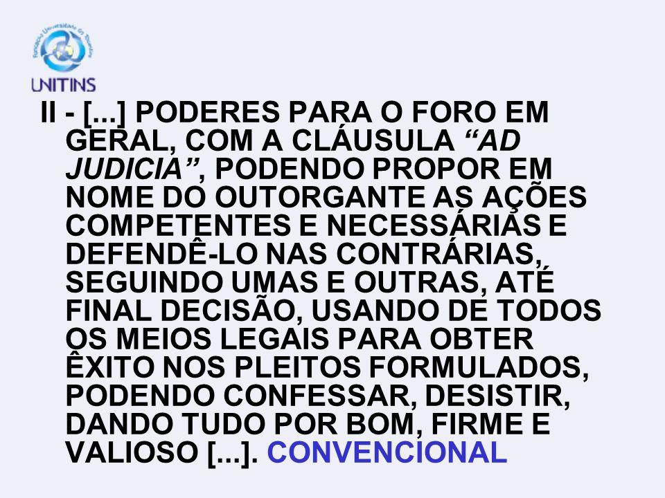II - [...] PODERES PARA O FORO EM GERAL, COM A CLÁUSULA AD JUDICIA , PODENDO PROPOR EM NOME DO OUTORGANTE AS AÇÕES COMPETENTES E NECESSÁRIAS E DEFENDÊ-LO NAS CONTRÁRIAS, SEGUINDO UMAS E OUTRAS, ATÉ FINAL DECISÃO, USANDO DE TODOS OS MEIOS LEGAIS PARA OBTER ÊXITO NOS PLEITOS FORMULADOS, PODENDO CONFESSAR, DESISTIR, DANDO TUDO POR BOM, FIRME E VALIOSO [...].